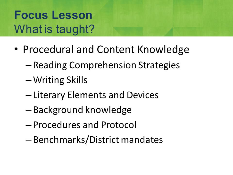 Procedural and Content Knowledge – Reading Comprehension Strategies – Writing Skills – Literary Elements and Devices – Background knowledge – Procedures and Protocol – Benchmarks/District mandates Focus Lesson What is taught