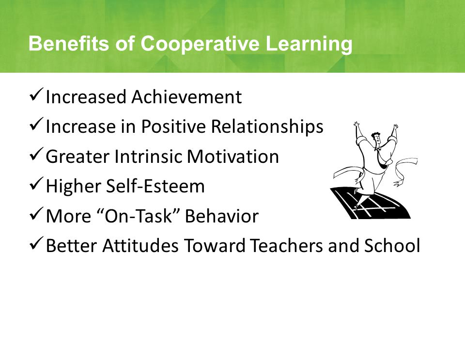 Increased Achievement Increase in Positive Relationships Greater Intrinsic Motivation Higher Self-Esteem More On-Task Behavior Better Attitudes Toward Teachers and School Benefits of Cooperative Learning