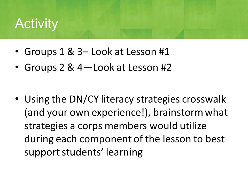 Groups 1 & 3– Look at Lesson #1 Groups 2 & 4—Look at Lesson #2 Using the DN/CY literacy strategies crosswalk (and your own experience!), brainstorm wh