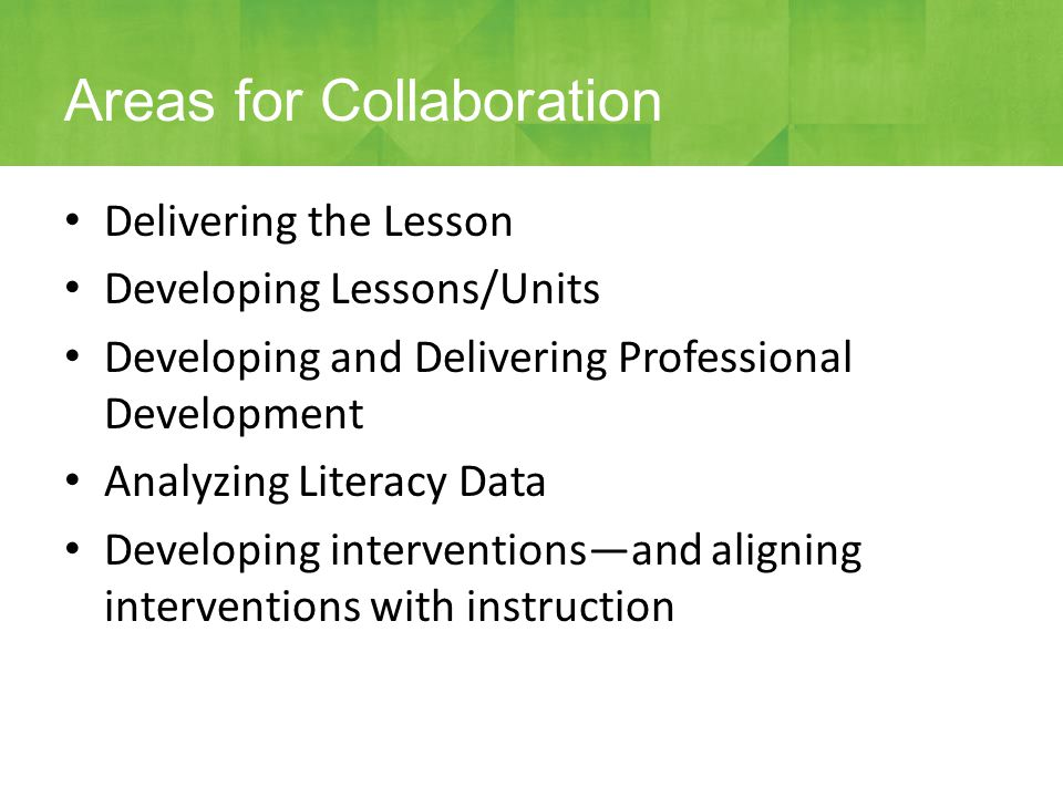 Delivering the Lesson Developing Lessons/Units Developing and Delivering Professional Development Analyzing Literacy Data Developing interventions—and aligning interventions with instruction Areas for Collaboration