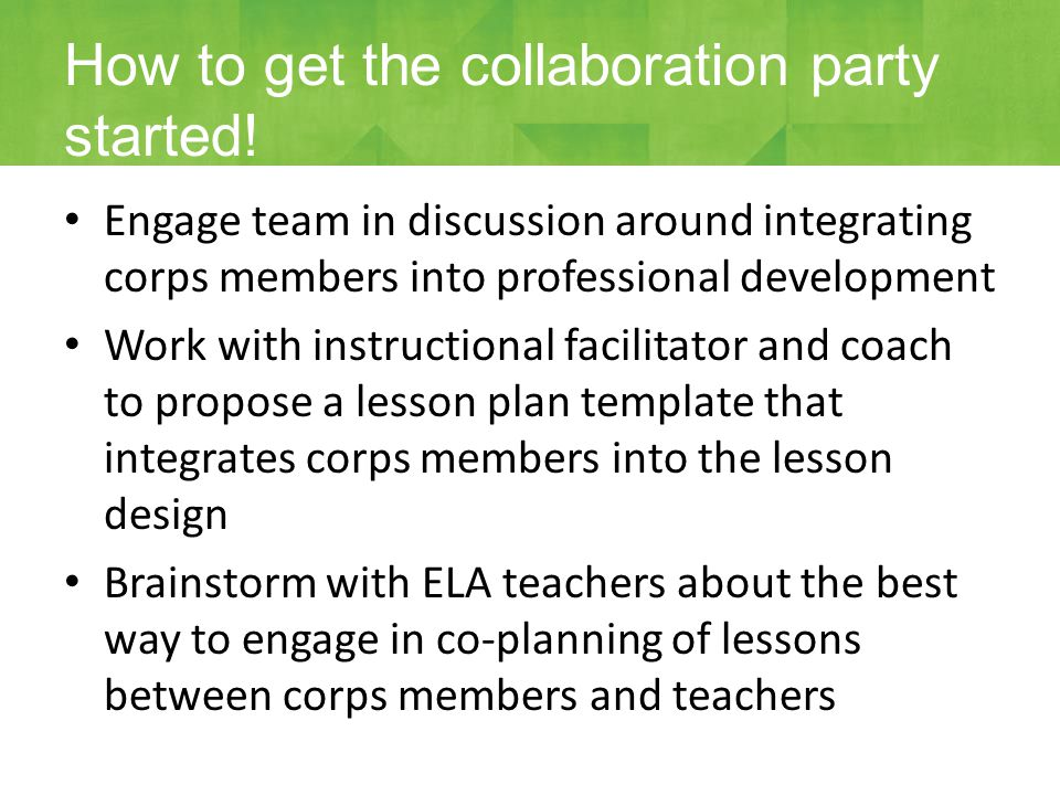Engage team in discussion around integrating corps members into professional development Work with instructional facilitator and coach to propose a lesson plan template that integrates corps members into the lesson design Brainstorm with ELA teachers about the best way to engage in co-planning of lessons between corps members and teachers How to get the collaboration party started!