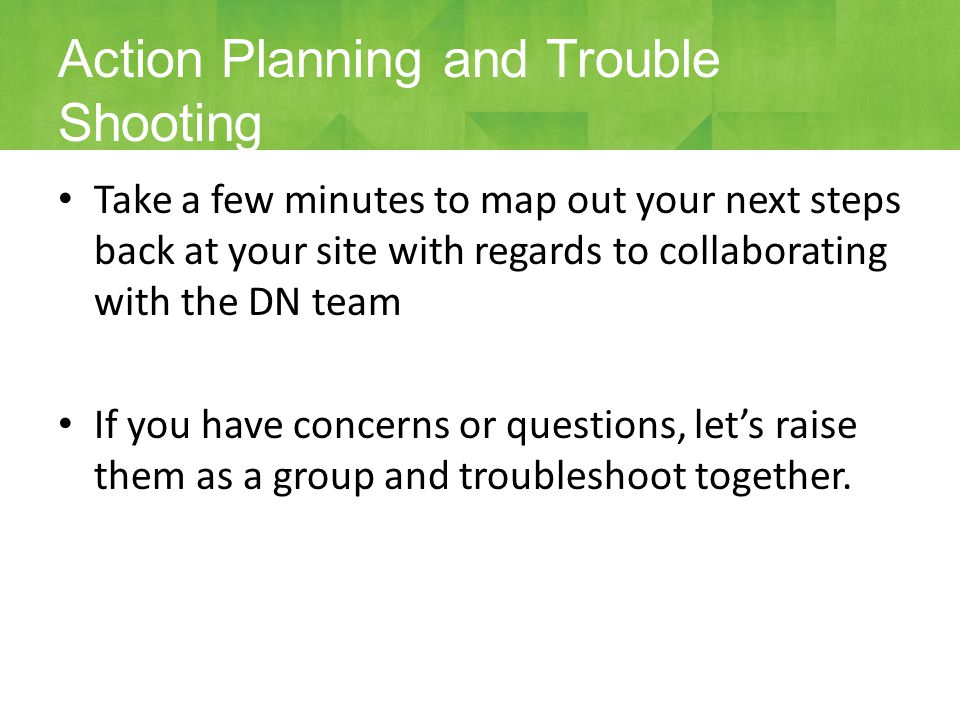 Take a few minutes to map out your next steps back at your site with regards to collaborating with the DN team If you have concerns or questions, let's raise them as a group and troubleshoot together.