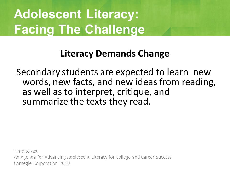 Literacy Demands Change Secondary students are expected to learn new words, new facts, and new ideas from reading, as well as to interpret, critique, and summarize the texts they read.