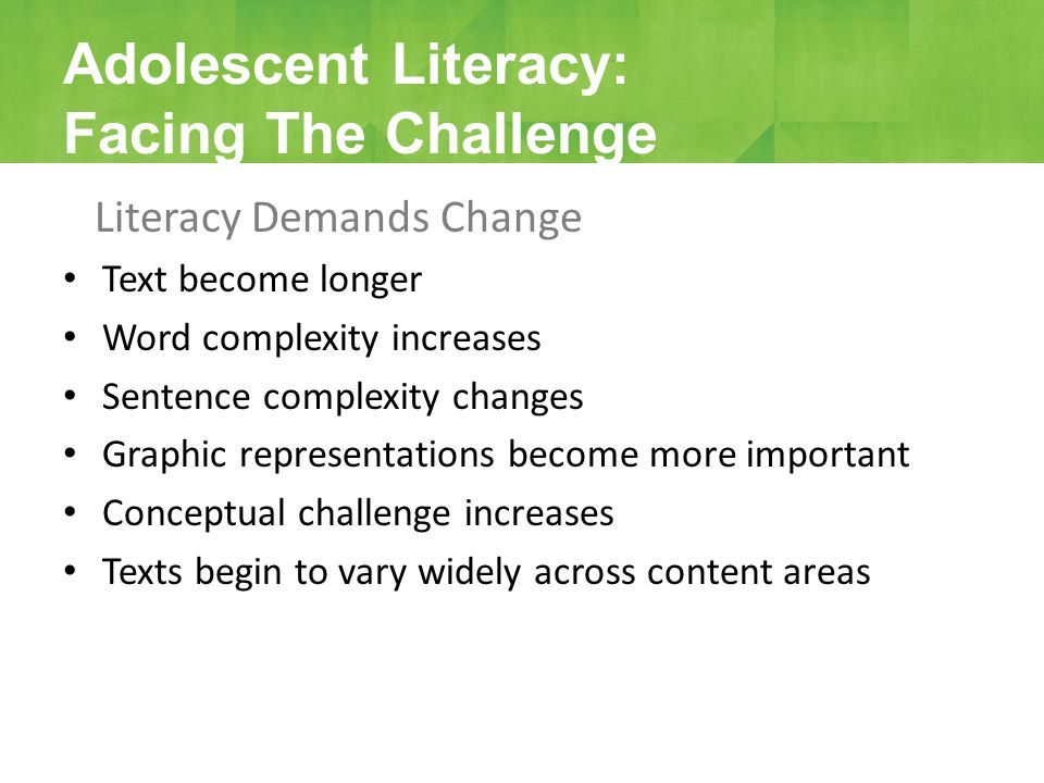 Literacy Demands Change Text become longer Word complexity increases Sentence complexity changes Graphic representations become more important Concept