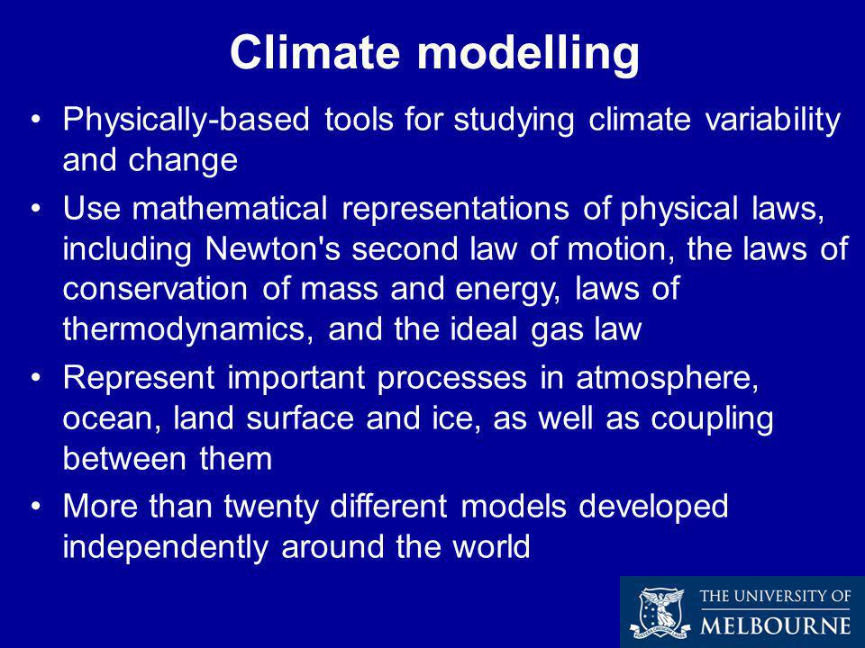 Climate modelling Physically-based tools for studying climate variability and change Use mathematical representations of physical laws, including Newton s second law of motion, the laws of conservation of mass and energy, laws of thermodynamics, and the ideal gas law Represent important processes in atmosphere, ocean, land surface and ice, as well as coupling between them More than twenty different models developed independently around the world