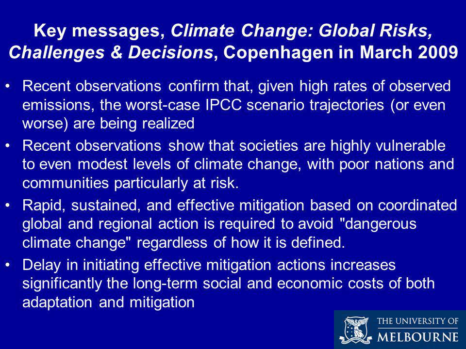 Key messages, Climate Change: Global Risks, Challenges & Decisions, Copenhagen in March 2009 Recent observations confirm that, given high rates of observed emissions, the worst-case IPCC scenario trajectories (or even worse) are being realized Recent observations show that societies are highly vulnerable to even modest levels of climate change, with poor nations and communities particularly at risk.