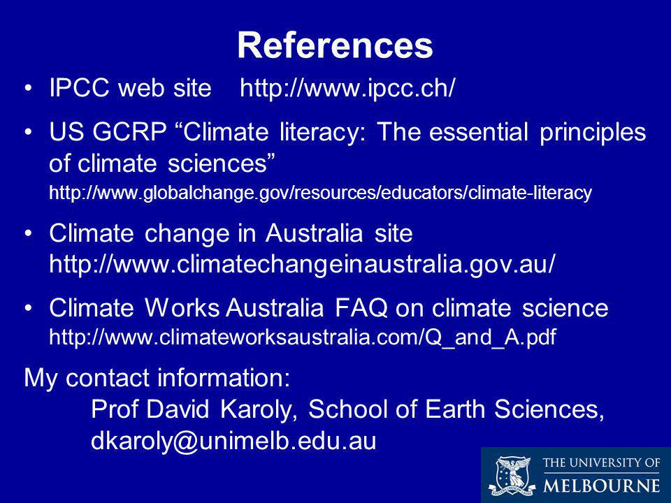 References IPCC web site http://www.ipcc.ch/ US GCRP Climate literacy: The essential principles of climate sciences http://www.globalchange.gov/resources/educators/climate-literacy Climate change in Australia site http://www.climatechangeinaustralia.gov.au/ Climate Works Australia FAQ on climate science http://www.climateworksaustralia.com/Q_and_A.pdf My contact information: Prof David Karoly, School of Earth Sciences, dkaroly@unimelb.edu.au
