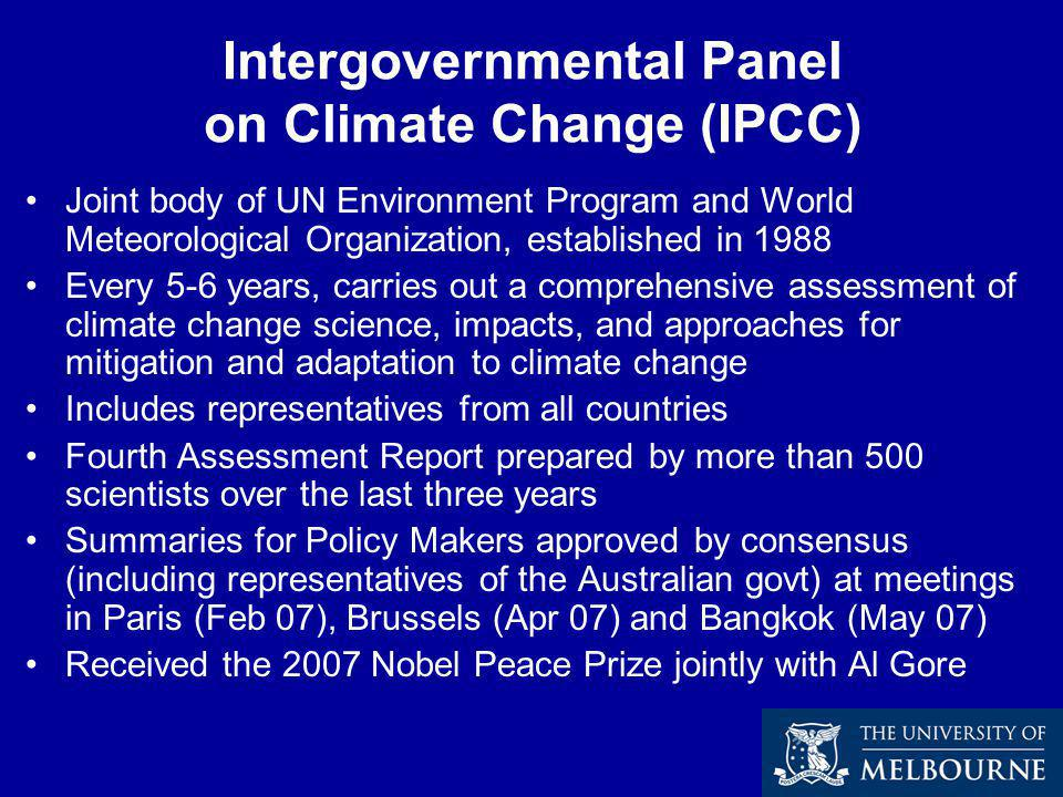 Intergovernmental Panel on Climate Change (IPCC) Joint body of UN Environment Program and World Meteorological Organization, established in 1988 Every 5-6 years, carries out a comprehensive assessment of climate change science, impacts, and approaches for mitigation and adaptation to climate change Includes representatives from all countries Fourth Assessment Report prepared by more than 500 scientists over the last three years Summaries for Policy Makers approved by consensus (including representatives of the Australian govt) at meetings in Paris (Feb 07), Brussels (Apr 07) and Bangkok (May 07) Received the 2007 Nobel Peace Prize jointly with Al Gore