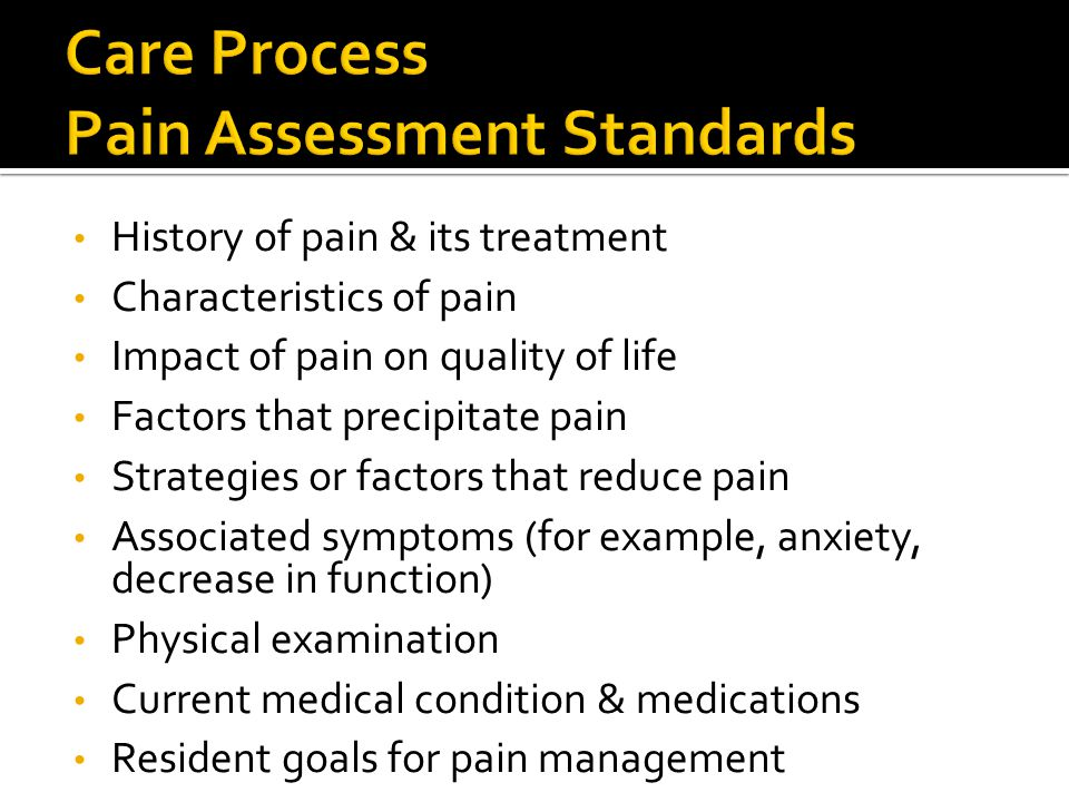 History of pain & its treatment Characteristics of pain Impact of pain on quality of life Factors that precipitate pain Strategies or factors that reduce pain Associated symptoms (for example, anxiety, decrease in function) Physical examination Current medical condition & medications Resident goals for pain management