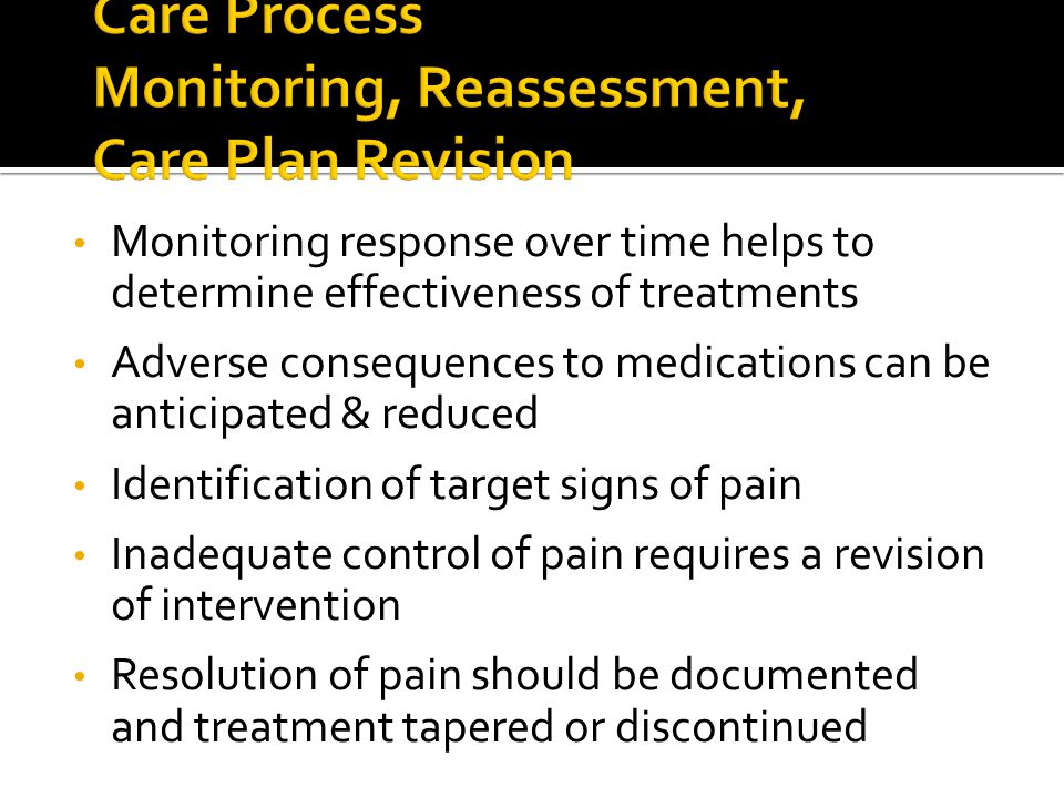 Monitoring response over time helps to determine effectiveness of treatments Adverse consequences to medications can be anticipated & reduced Identification of target signs of pain Inadequate control of pain requires a revision of intervention Resolution of pain should be documented and treatment tapered or discontinued