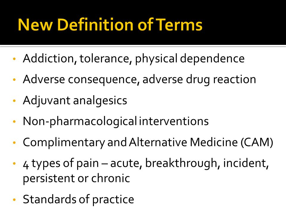 Addiction, tolerance, physical dependence Adverse consequence, adverse drug reaction Adjuvant analgesics Non-pharmacological interventions Complimentary and Alternative Medicine (CAM) 4 types of pain – acute, breakthrough, incident, persistent or chronic Standards of practice