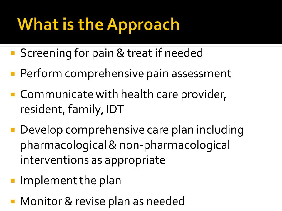  Screening for pain & treat if needed  Perform comprehensive pain assessment  Communicate with health care provider, resident, family, IDT  Develop comprehensive care plan including pharmacological & non-pharmacological interventions as appropriate  Implement the plan  Monitor & revise plan as needed