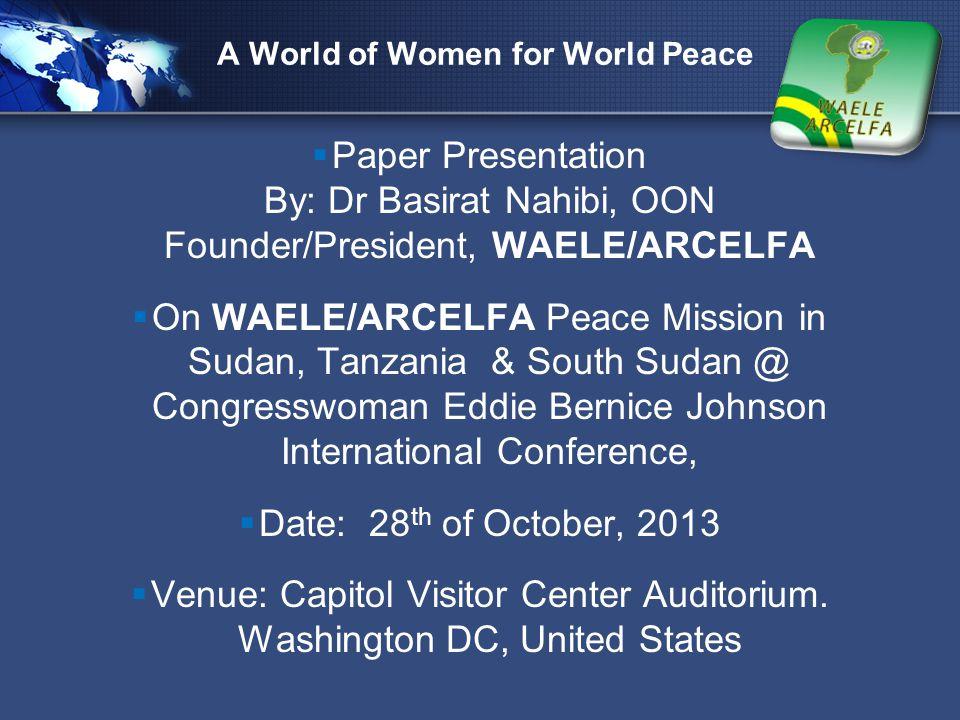 LOGO  Paper Presentation By: Dr Basirat Nahibi, OON Founder/President, WAELE/ARCELFA  On WAELE/ARCELFA Peace Mission in Sudan, Tanzania & South Suda