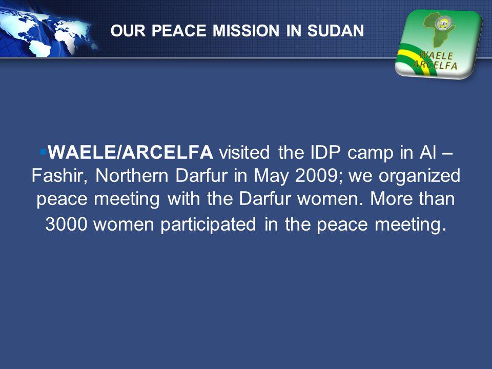 LOGO  WAELE/ARCELFA visited the IDP camp in Al – Fashir, Northern Darfur in May 2009; we organized peace meeting with the Darfur women. More than 300