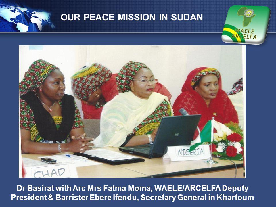 LOGO OUR PEACE MISSION IN SUDAN Dr Basirat with Arc Mrs Fatma Moma, WAELE/ARCELFA Deputy President & Barrister Ebere Ifendu, Secretary General in Khar