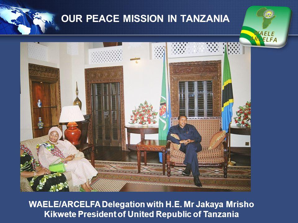 LOGO OUR PEACE MISSION IN TANZANIA WAELE/ARCELFA Delegation with H.E. Mr Jakaya Mrisho Kikwete President of United Republic of Tanzania