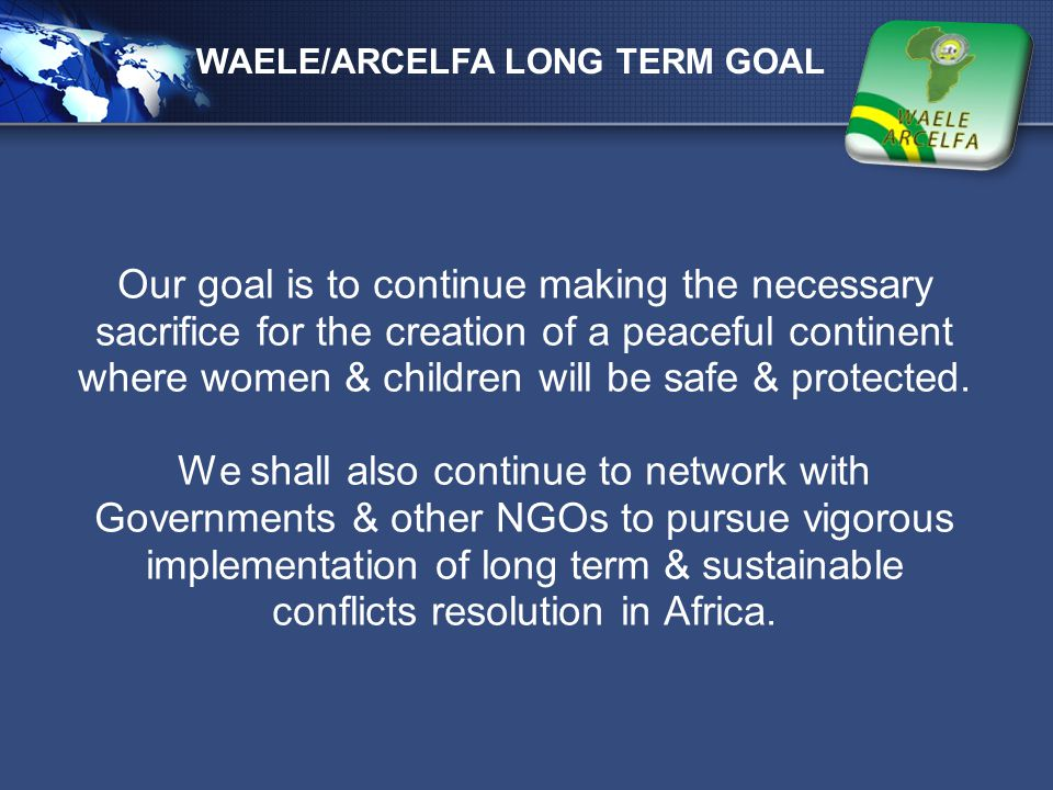 LOGO Our goal is to continue making the necessary sacrifice for the creation of a peaceful continent where women & children will be safe & protected.