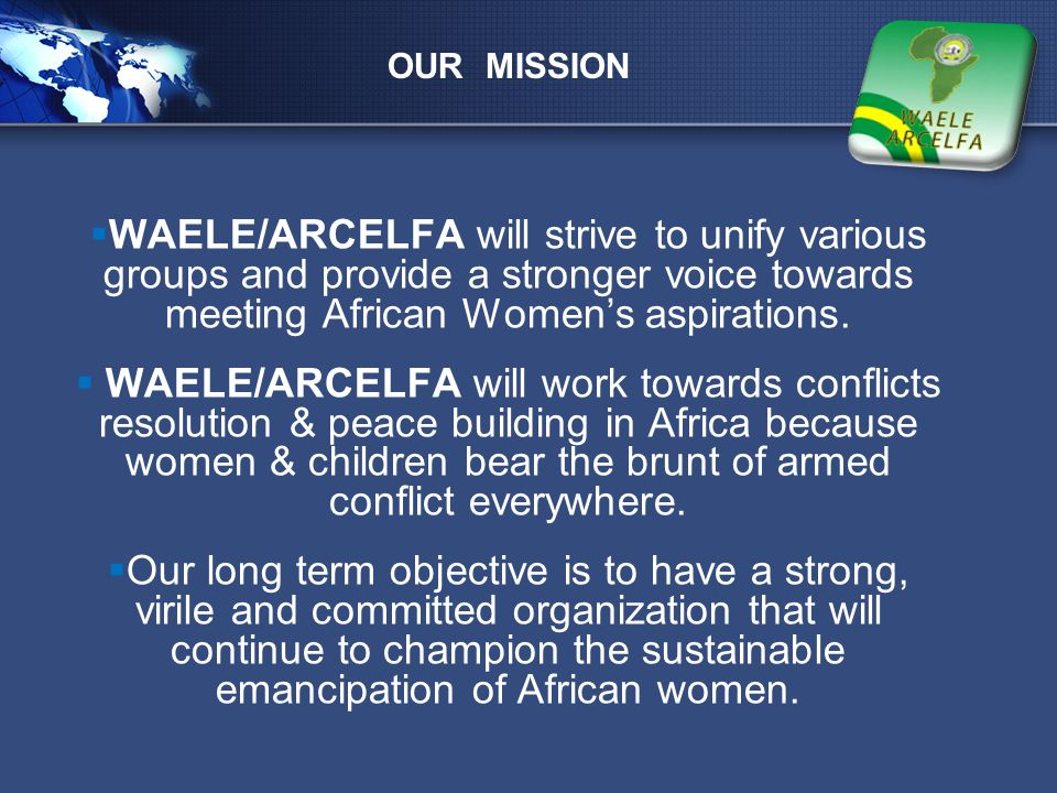 LOGO OUR MISSION  WAELE/ARCELFA will strive to unify various groups and provide a stronger voice towards meeting African Women's aspirations.  WAELE