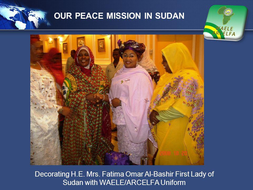 LOGO OUR PEACE MISSION IN SUDAN Decorating H.E. Mrs. Fatima Omar Al-Bashir First Lady of Sudan with WAELE/ARCELFA Uniform