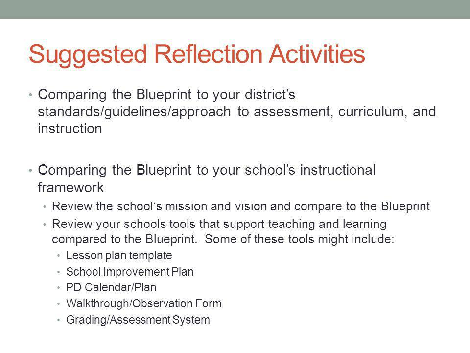 Suggested Reflection Activities Comparing the Blueprint to your district's standards/guidelines/approach to assessment, curriculum, and instruction Comparing the Blueprint to your school's instructional framework Review the school's mission and vision and compare to the Blueprint Review your schools tools that support teaching and learning compared to the Blueprint.