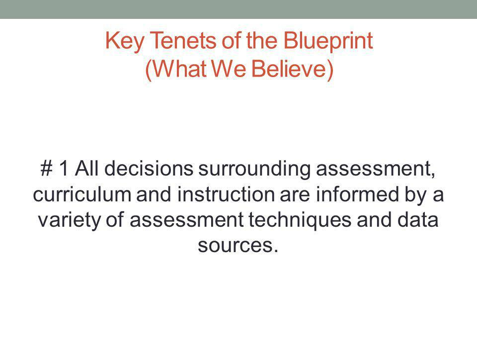 Key Tenets of the Blueprint (What We Believe) # 1 All decisions surrounding assessment, curriculum and instruction are informed by a variety of assessment techniques and data sources.