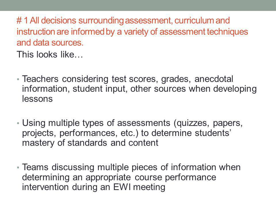 This looks like… Teachers considering test scores, grades, anecdotal information, student input, other sources when developing lessons Using multiple types of assessments (quizzes, papers, projects, performances, etc.) to determine students' mastery of standards and content Teams discussing multiple pieces of information when determining an appropriate course performance intervention during an EWI meeting