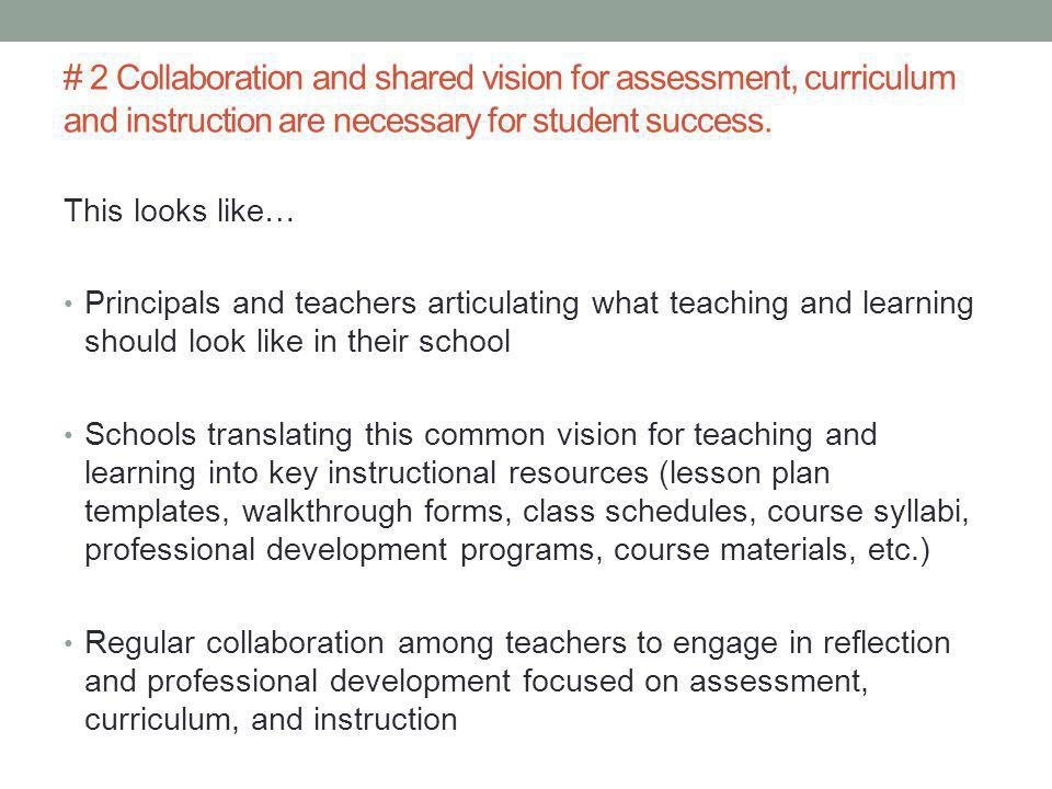 This looks like… Principals and teachers articulating what teaching and learning should look like in their school Schools translating this common vision for teaching and learning into key instructional resources (lesson plan templates, walkthrough forms, class schedules, course syllabi, professional development programs, course materials, etc.) Regular collaboration among teachers to engage in reflection and professional development focused on assessment, curriculum, and instruction