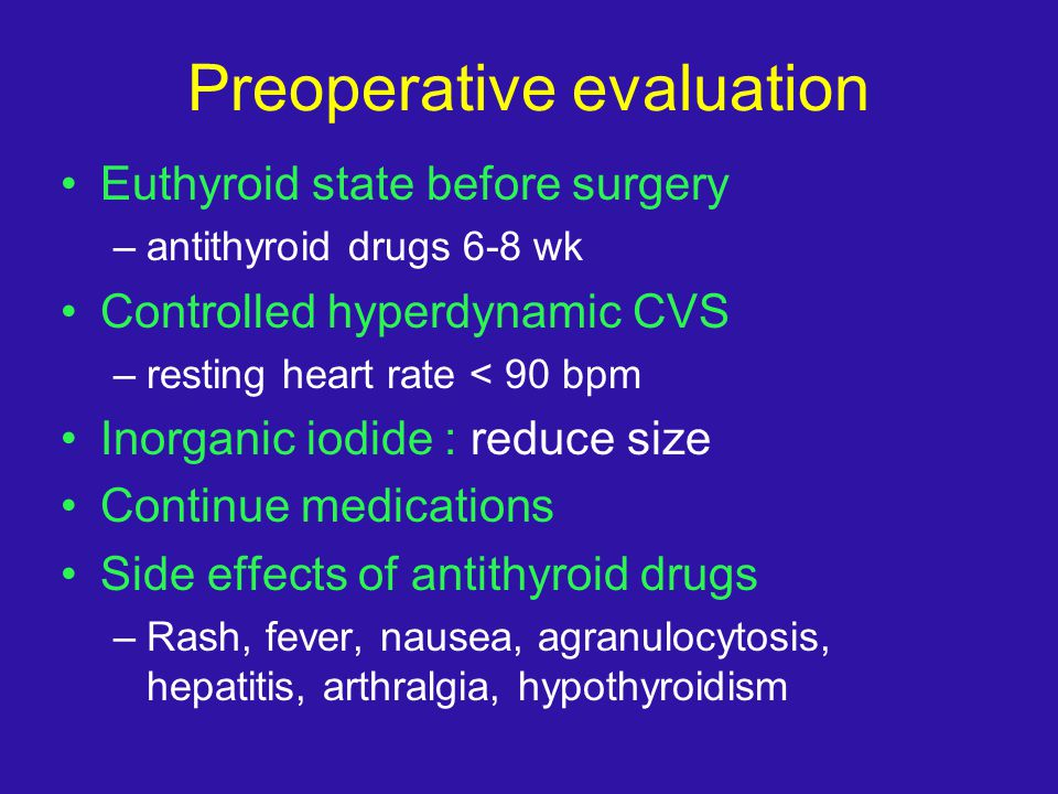 Preoperative evaluation Euthyroid state before surgery –antithyroid drugs 6-8 wk Controlled hyperdynamic CVS –resting heart rate < 90 bpm Inorganic io