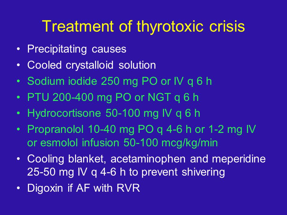 Treatment of thyrotoxic crisis Precipitating causes Cooled crystalloid solution Sodium iodide 250 mg PO or IV q 6 h PTU 200-400 mg PO or NGT q 6 h Hyd