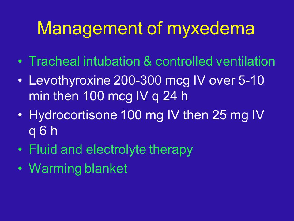 Management of myxedema Tracheal intubation & controlled ventilation Levothyroxine 200-300 mcg IV over 5-10 min then 100 mcg IV q 24 h Hydrocortisone 1
