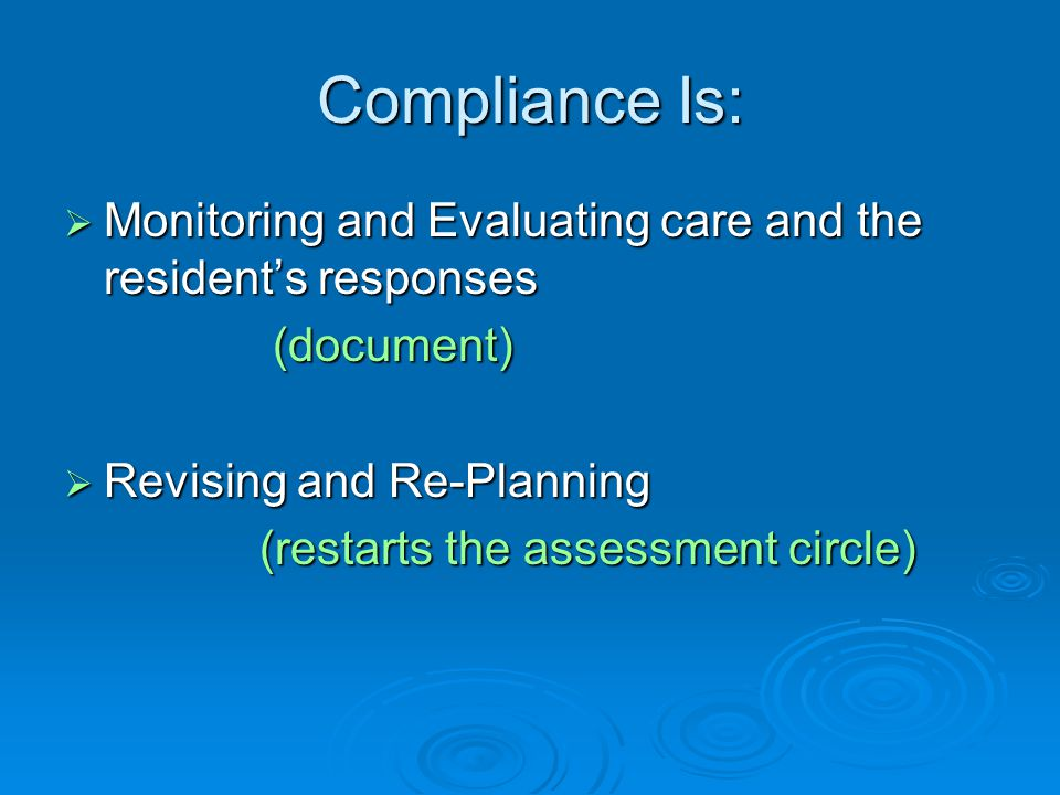 Compliance Is:  Monitoring and Evaluating care and the resident's responses (document) (document)  Revising and Re-Planning (restarts the assessment circle) (restarts the assessment circle)