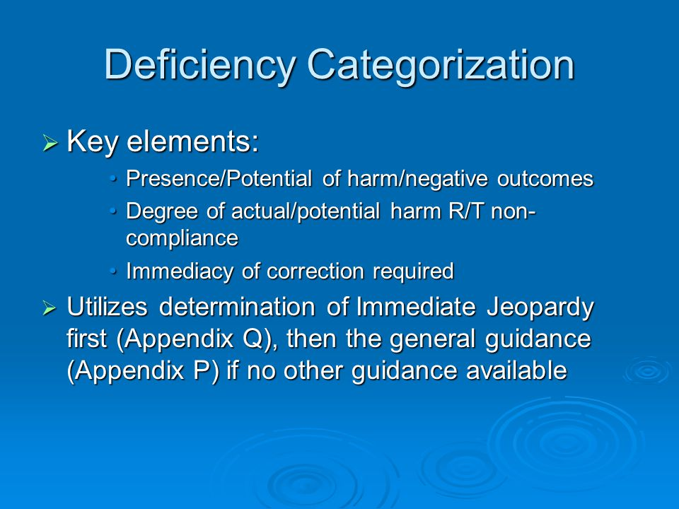 Deficiency Categorization  Key elements: Presence/Potential of harm/negative outcomesPresence/Potential of harm/negative outcomes Degree of actual/potential harm R/T non- complianceDegree of actual/potential harm R/T non- compliance Immediacy of correction requiredImmediacy of correction required  Utilizes determination of Immediate Jeopardy first (Appendix Q), then the general guidance (Appendix P) if no other guidance available
