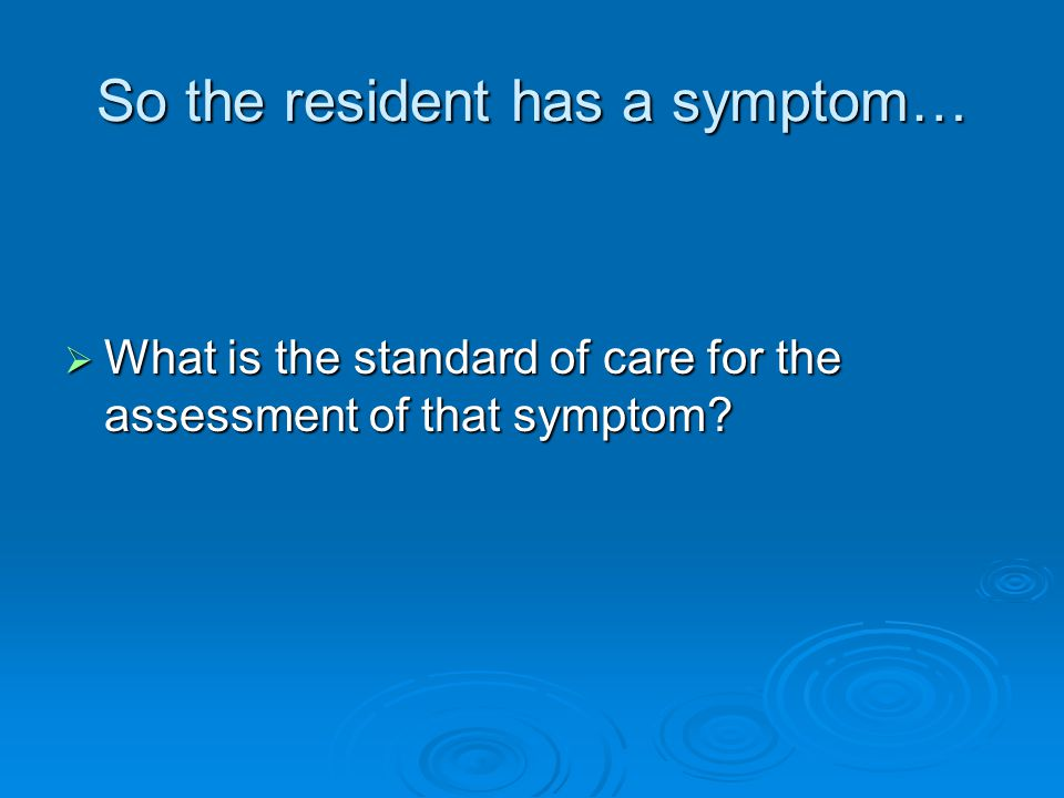 So the resident has a symptom…  What is the standard of care for the assessment of that symptom?