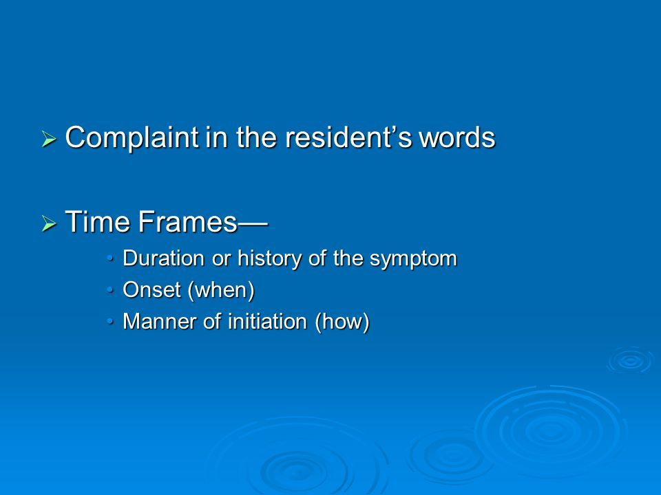  Complaint in the resident's words  Time Frames— Duration or history of the symptomDuration or history of the symptom Onset (when)Onset (when) Manner of initiation (how)Manner of initiation (how)