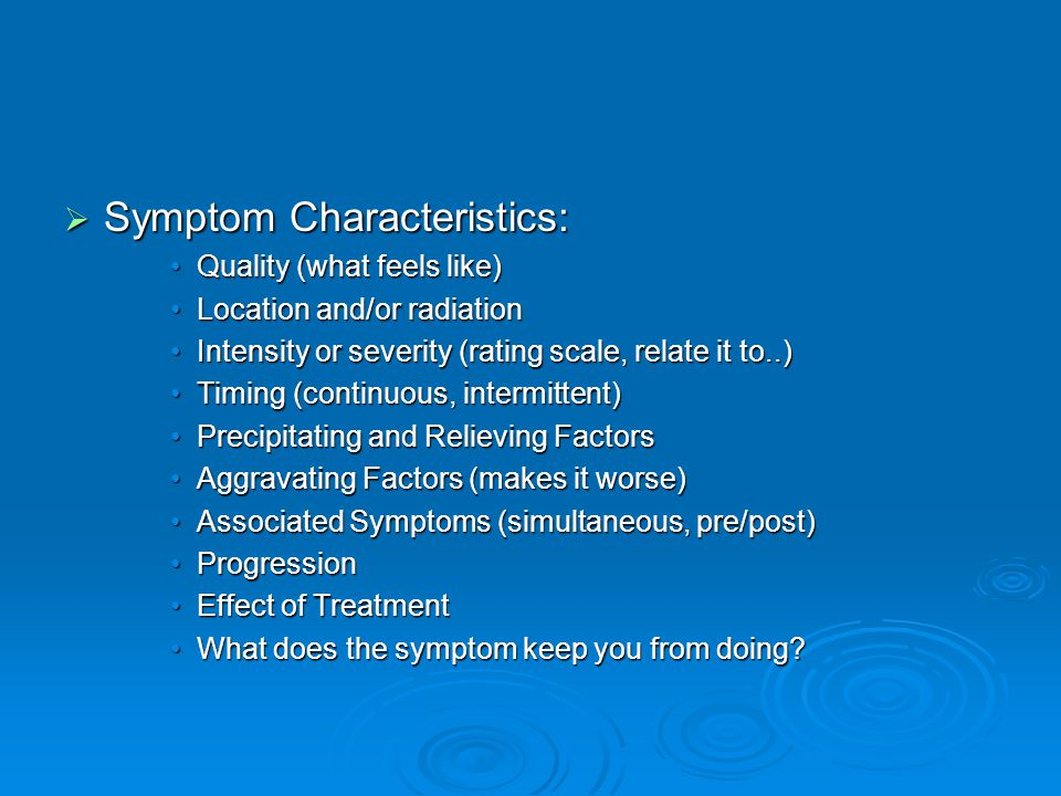  Symptom Characteristics: Quality (what feels like)Quality (what feels like) Location and/or radiationLocation and/or radiation Intensity or severity (rating scale, relate it to..)Intensity or severity (rating scale, relate it to..) Timing (continuous, intermittent)Timing (continuous, intermittent) Precipitating and Relieving FactorsPrecipitating and Relieving Factors Aggravating Factors (makes it worse)Aggravating Factors (makes it worse) Associated Symptoms (simultaneous, pre/post)Associated Symptoms (simultaneous, pre/post) ProgressionProgression Effect of TreatmentEffect of Treatment What does the symptom keep you from doing?What does the symptom keep you from doing?