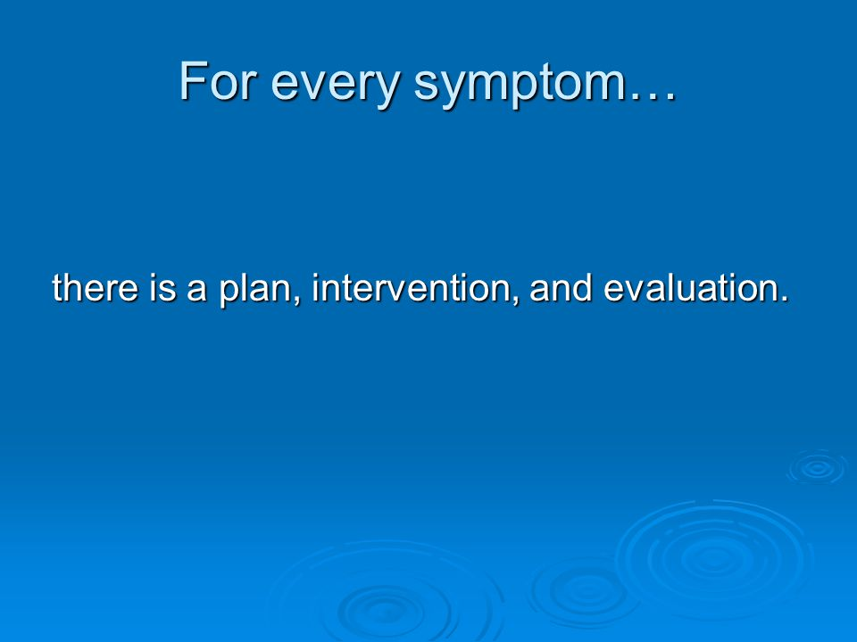 For every symptom… there is a plan, intervention, and evaluation.