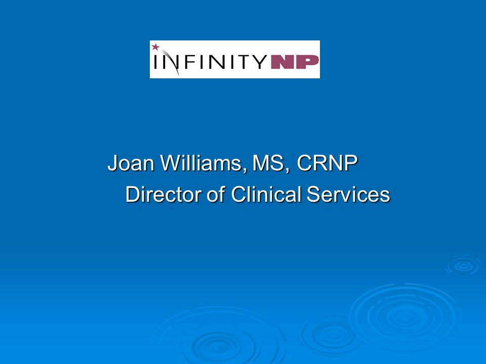 Joan Williams, MS, CRNP Joan Williams, MS, CRNP Director of Clinical Services Director of Clinical Services
