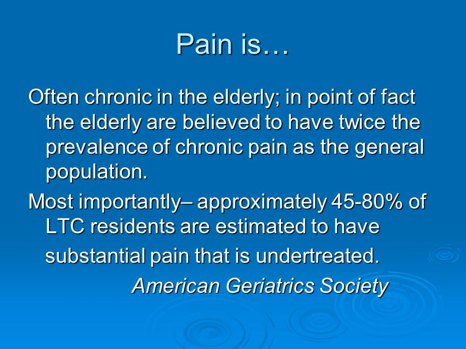 Pain is… Often chronic in the elderly; in point of fact the elderly are believed to have twice the prevalence of chronic pain as the general population.
