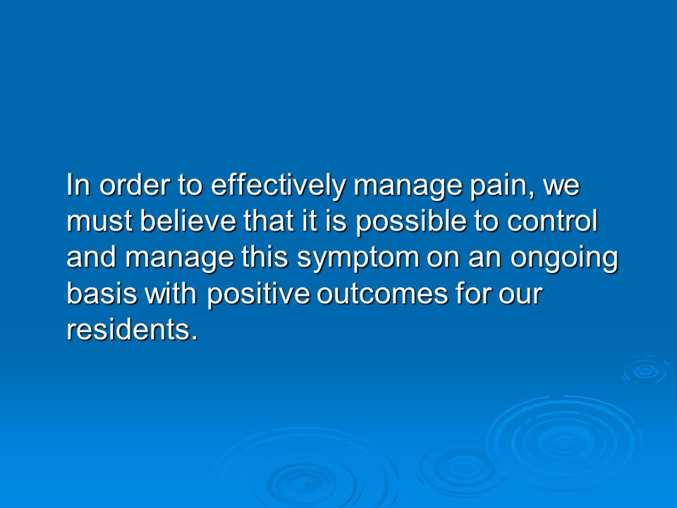 In order to effectively manage pain, we must believe that it is possible to control and manage this symptom on an ongoing basis with positive outcomes for our residents.
