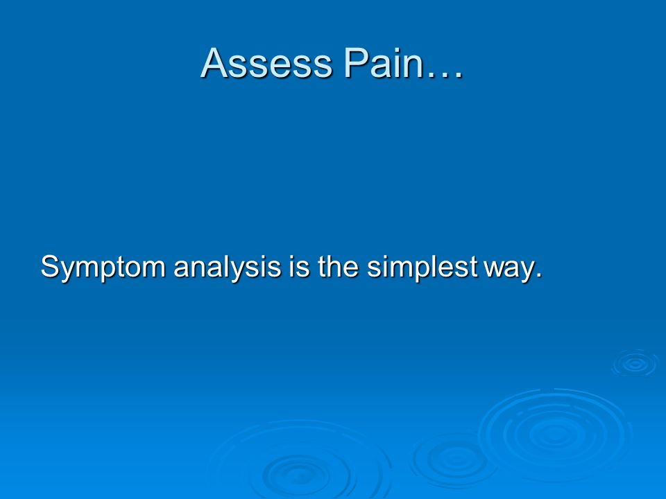 Assess Pain… Symptom analysis is the simplest way.