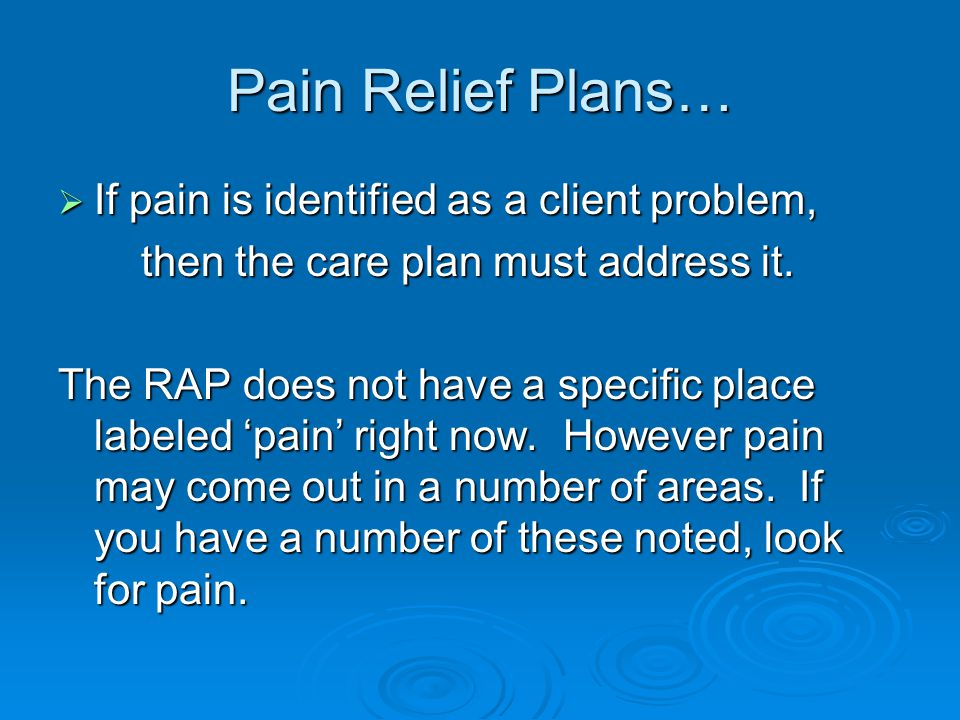 Pain Relief Plans…  If pain is identified as a client problem, then the care plan must address it.