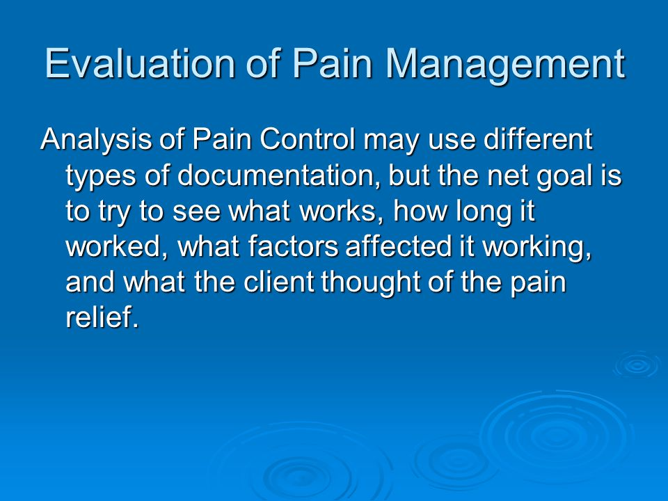 Evaluation of Pain Management Analysis of Pain Control may use different types of documentation, but the net goal is to try to see what works, how long it worked, what factors affected it working, and what the client thought of the pain relief.