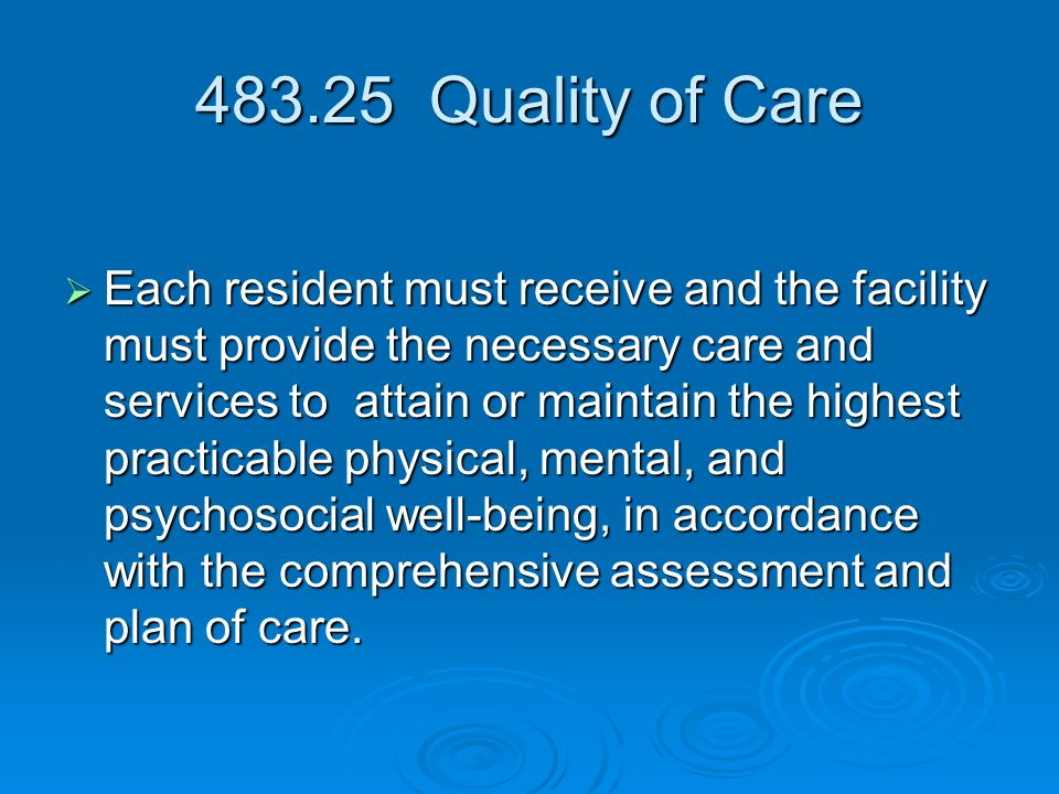 483.25 Quality of Care  Each resident must receive and the facility must provide the necessary care and services to attain or maintain the highest practicable physical, mental, and psychosocial well-being, in accordance with the comprehensive assessment and plan of care.