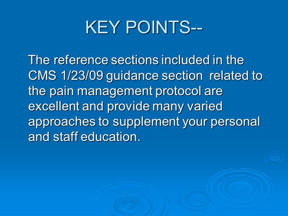 KEY POINTS-- The reference sections included in the CMS 1/23/09 guidance section related to the pain management protocol are excellent and provide many varied approaches to supplement your personal and staff education.