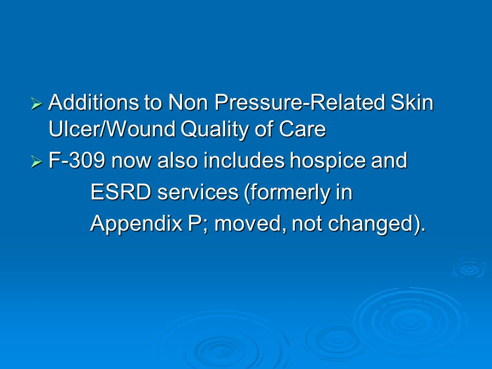  Additions to Non Pressure-Related Skin Ulcer/Wound Quality of Care  F-309 now also includes hospice and ESRD services (formerly in ESRD services (formerly in Appendix P; moved, not changed).