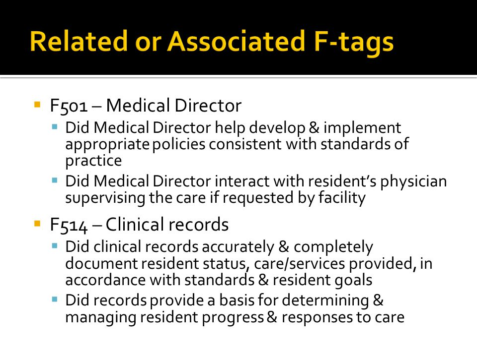  F501 – Medical Director  Did Medical Director help develop & implement appropriate policies consistent with standards of practice  Did Medical Director interact with resident's physician supervising the care if requested by facility  F514 – Clinical records  Did clinical records accurately & completely document resident status, care/services provided, in accordance with standards & resident goals  Did records provide a basis for determining & managing resident progress & responses to care