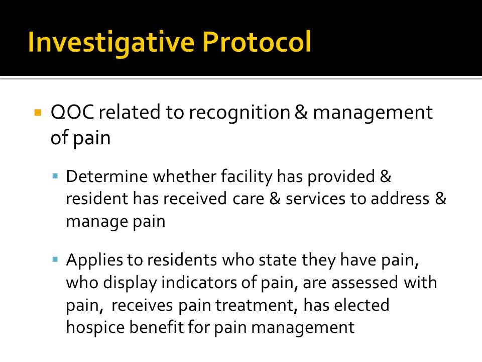  QOC related to recognition & management of pain  Determine whether facility has provided & resident has received care & services to address & manage pain  Applies to residents who state they have pain, who display indicators of pain, are assessed with pain, receives pain treatment, has elected hospice benefit for pain management