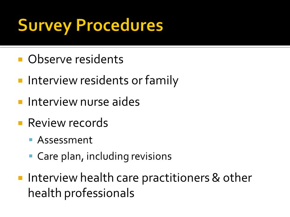  Observe residents  Interview residents or family  Interview nurse aides  Review records  Assessment  Care plan, including revisions  Interview health care practitioners & other health professionals