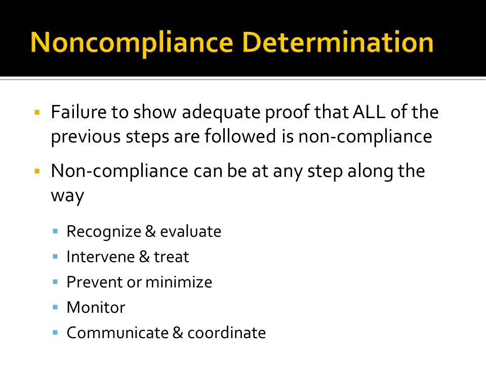  Failure to show adequate proof that ALL of the previous steps are followed is non-compliance  Non-compliance can be at any step along the way  Recognize & evaluate  Intervene & treat  Prevent or minimize  Monitor  Communicate & coordinate
