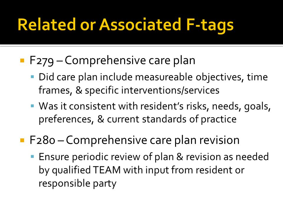  F279 – Comprehensive care plan  Did care plan include measureable objectives, time frames, & specific interventions/services  Was it consistent with resident's risks, needs, goals, preferences, & current standards of practice  F280 – Comprehensive care plan revision  Ensure periodic review of plan & revision as needed by qualified TEAM with input from resident or responsible party